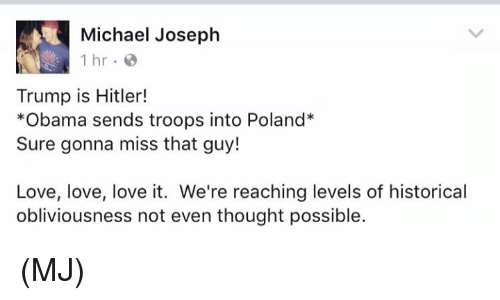 Obliviates: Michael Joseph  1 hr  Trump is Hitler!  *Obama sends troops into Poland  Sure gonna miss that guy!  Love, love, love it. We're reaching levels of historical  obliviousness not even thought possible. (MJ)