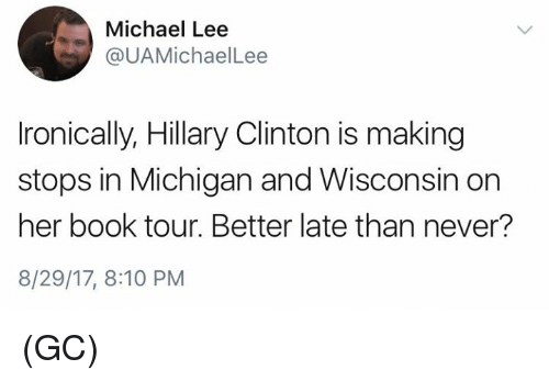 toure: Michael Lee  @UAMichaelLee  Ironically, Hillary Clinton is making  stops in Michigan and Wisconsin on  her book tour. Better late than never?  8/29/17, 8:10 PM (GC)