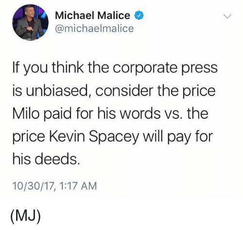 Memes, Michael, and Malice: Michael Malice  @michaelmalice  If you think the corporate press  is unbiased, consider the price  Milo paid for his words vs. the  price Kevin Spacey will pay for  his deeds  10/30/17, 1:17 AM (MJ)