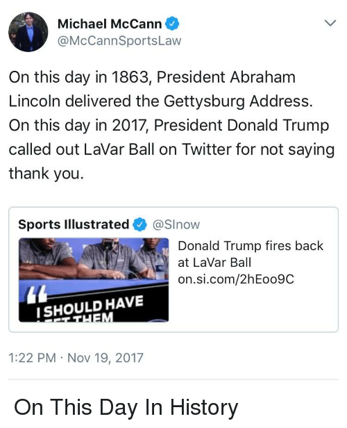 Donald Trump, Politics, and Sports: Michael McCann  @McCannSportsLaw  On this day in 1863, President Abrahanm  Lincoln delivered the Gettysburg Address.  On this day in 2017, President Donald Trump  called out LaVar Ball on Twitter for not saying  thank you  Sports Illustrated @Show  Donald Trump fires back  at LaVar Ball  on.si.com/2hEoo9C  SHOULD HAVE  1:22 PM Nov 19, 2017
