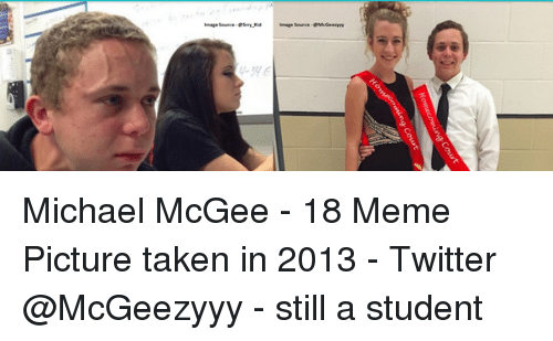 Memes, 🤖, and Meme Pictures: Michael McGee - 18 Meme Picture taken in 2013 - Twitter @McGeezyyy - still a student