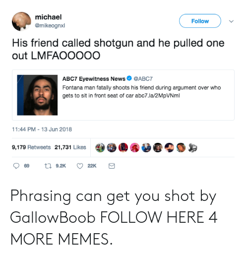 Dank, Memes, and News: michael  @mikeognxl  Follow  His friend called shotgun and he pulled one  out LMFAOOOOO  ABC7 Eyewitness News  @ABC7  gets to sit in front seat of car abc7.la/2MpVNml  1:44 PM-13 Jun 2018  9,179 Retweets 21,731 Likes  22K Phrasing can get you shot by GallowBoob FOLLOW HERE 4 MORE MEMES.