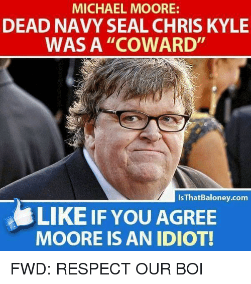 "Respect, Michael, and Navy: MICHAEL MOORE:  DEAD NAVY SEAL CHRIS KYLE  WAS A ""COWARD  IsThatBaloney.com  LIKE IF YOU AGREE  MOORE IS AN IDIOT!"