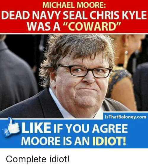 """Michael, Navy, and Seal: MICHAEL MOORE:  DEAD NAVY SEAL CHRIS KYLE  WAS A """"COWARD  IsThatBaloney.com  LIKE IF YOU AGREE  MOORE IS AN IDIOT! Complete idiot!"""