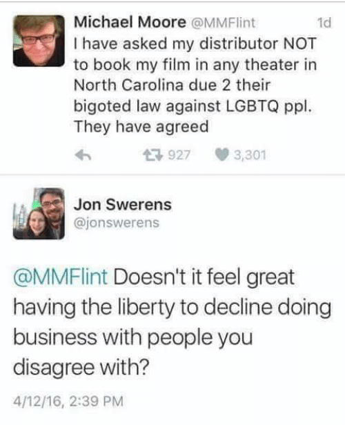 Memes, Book, and Business: Michael Moore @MMFlint  I have asked my distributor NOT  to book my film in any theater in  North Carolina due 2 their  bigoted law against LGBTQ ppl  They have agreed  1d  927  3,301  Jon Swerens  @jonswerens  @MMFlint Doesn't it feel great  having the liberty to decline doing  business with people you  disagree with?  4/12/16, 2:39 PM