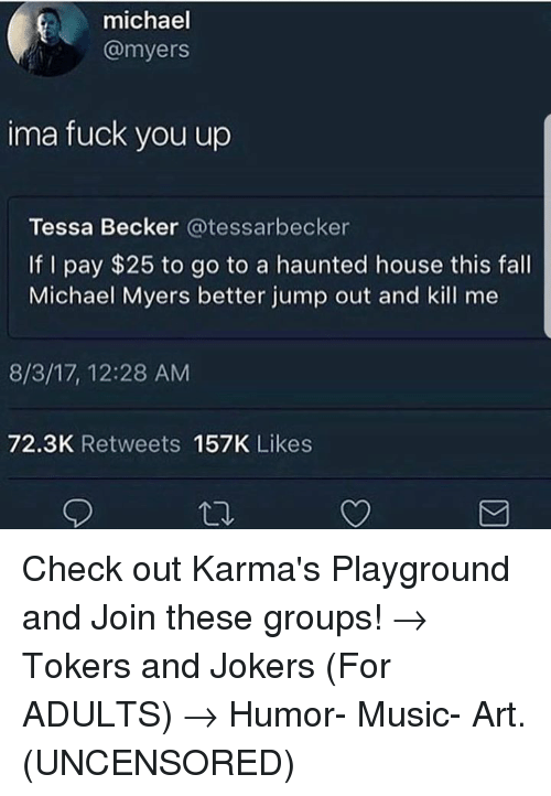 Fall, Fuck You, and Memes: michael  @myers  ima fuck you up  Tessa Becker @tessarbecker  If I pay $25 to go to a haunted house this fall  Michael Myers better jump out and kill me  8/3/17, 12:28 AM  72.3K Retweets 157K Likes Check out Karma's Playground and Join these groups!  → Tokers and Jokers (For ADULTS) → Humor- Music- Art.  (UNCENSORED)