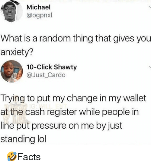 Click, Memes, and Pressure: Michael  @ogpnxl  What is a random thing that gives you  anxiety?  10-Click Shawty  @Just Cardo  Trying to put my change in my wallet  at the cash register while people in  line put pressure on me by just  standing ldl 🤣Facts