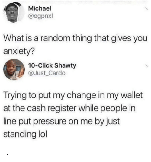 Click: Michael  @ogpnxl  What is a random thing that gives you  anxiety?  10-Click Shawty  @Just Cardo  Trying to put my change in my wallet  at the cash register while people in  line put pressure on me by just  standing lol .