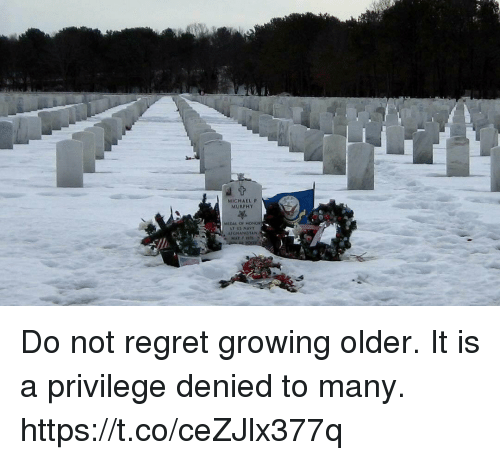 Memes, Regret, and Michael: MICHAEL P  MURPH)  AIGHANISTAN Do not regret growing older. It is a privilege denied to many. https://t.co/ceZJlx377q
