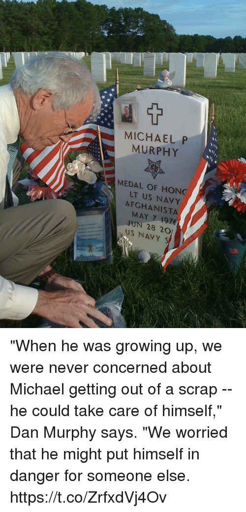 "Growing Up, Memes, and Michael: MICHAEL P  MURPHY  MEDAL OF HONC  LT US NAVY  AFGHANISTA  MAY 7 1976  JUN 28 20  US NAVY S ""When he was growing up, we were never concerned about Michael getting out of a scrap -- he could take care of himself,"" Dan Murphy says. ""We worried that he might put himself in danger for someone else. https://t.co/ZrfxdVj4Ov"