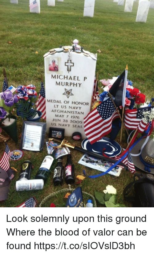 Memes, Afghanistan, and Michael: MICHAEL P  MURPHY  MEDAL OF HONOR  LT US NAVY  AFGHANISTAN  MAY 7 1976  JUN 28 2005  US NAVY SEAL Look solemnly upon this ground Where the blood of valor can be found https://t.co/sIOVslD3bh