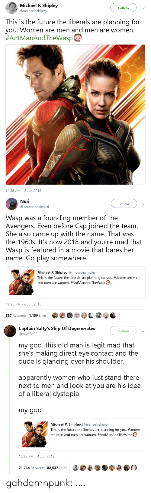 Founding Member: Michael P. Shipley  @michaelpshipley  Follow  This is the future the liberals are planning for  you. Women are men and men are women  #AntManAndTheWasp@  10:38 AM -2 Jun 2018   Nuri  @actionhankbeard  Follow  Wasp was a founding member of the  Avengers. Even before Cap joined the team  She also came up with the name. That was  the 1960s. It's now 2018 and you're mad that  Wasp is featured in a movie that bares her  name. Go play somewhere.  Michael P. Shipley @michaelpshipley  This is the future the liberals are planning for you. Women are men  and men are women. #AntManAndThewasp  12:20 PM-6 Jun 2018  367 Retweets 1,139 Likes   Captain Salty's Ship Of Degenerates  @hayBEARS  Follow  my god, this old man is legit mad that  she's making direct eye contact and the  dude is glancing over his shoulder.  apparently women who just stand there  next to men and look at you are his idea  of a liberal dystopia.  my god  Michael P. Shipley @michaelpshipley  This is the future the liberals are planning for you. Women  are men and men are women. #AntManAndThewasp  10:28 PM-4 Jun 2018  21.764 Retweets 82,537 Likes gahdamnpunk:I….