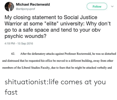 """Life, Tumblr, and Blog: Michael Rectenwald  @antipcnyuprof  Follow  My closing statement to Social Justice  Warrior at some """"elite"""" university: Why don't  go to a safe space and tend to your obv  psychic wounds?  4:19 PM 15 Sep 2016  62.  After the defamatory attacks against Professor Rectenwald, he was so disturbed  and distressed that he requested his office be moved to a different building, away from other  members of the Liberal Studies Faculty, due to fears that he might be attacked verbally and shituationist:life comes at you fast"""