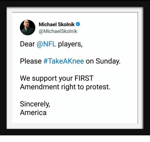 America, Nfl, and Protest: Michael Skolnik  @MichaelSkolnik  Dear @NFL players,  Please #TakeA Knee on Sunday  We support your FIRST  Amendment right to protest.  Sincerely,  America