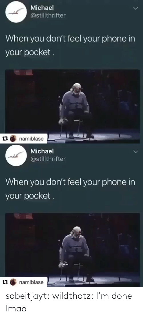 Lmao, Phone, and Tumblr: Michael  @stillthrifter  When you don't feel your phone in  your pocket.  namiblase   Michael  @stillthrifter  When you don't feel your phone in  your pocket .  namiblase sobeitjayt:  wildthotz: I'm done lmao