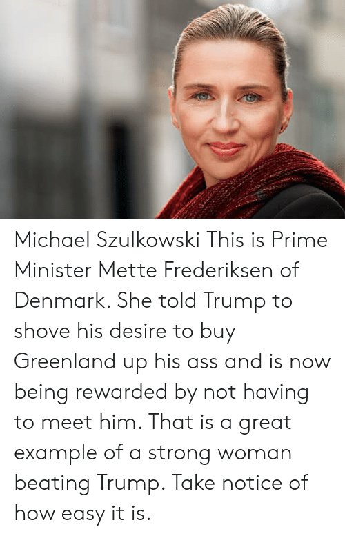 Ass, Denmark, and Michael: Michael Szulkowski  This is Prime Minister Mette Frederiksen of Denmark. She told Trump to shove his desire to buy Greenland up his ass and is now being rewarded by not having to meet him. That is a great example of a strong woman beating Trump. Take notice of how easy it is.