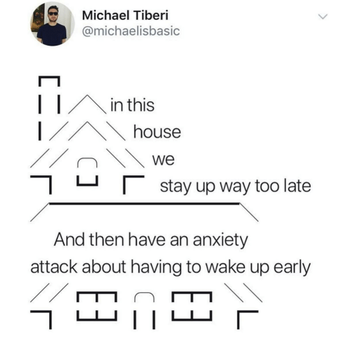 Anxiety Attack: Michael Tiberi  @michaelisbasic  in this  house  we   stay up way too late  And then have an anxiety  attack about having to wake up early  //