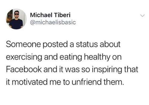 Facebook, Michael, and Them: Michael Tiberi  @michaelisbasic  Someone posted a status about  exercising and eating healthy on  Facebook and it was so inspiring that  it motivated me to unfriend them