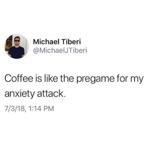 Anxiety Attack: Michael Tiberi  @MichaelJTiberi  Coffee is like the pregame for my  anxiety attack.  7/3/18, 1:14 PM