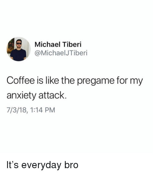 Anxiety Attack: Michael Tiberi  @MichaelJTiberi  Coffee is like the pregame for my  anxiety attack  7/3/18, 1:14 PM It's everyday bro