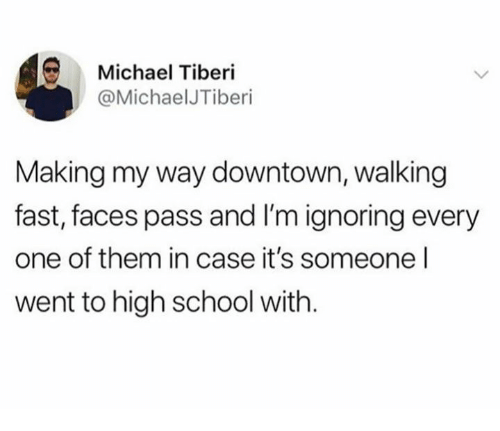 School, Michael, and Downtown: Michael Tiberi  @MichaelJTiberi  Making my way downtown, walking  fast, faces pass and I'm ignoring every  one of them in case it's someone l  went to high school with.
