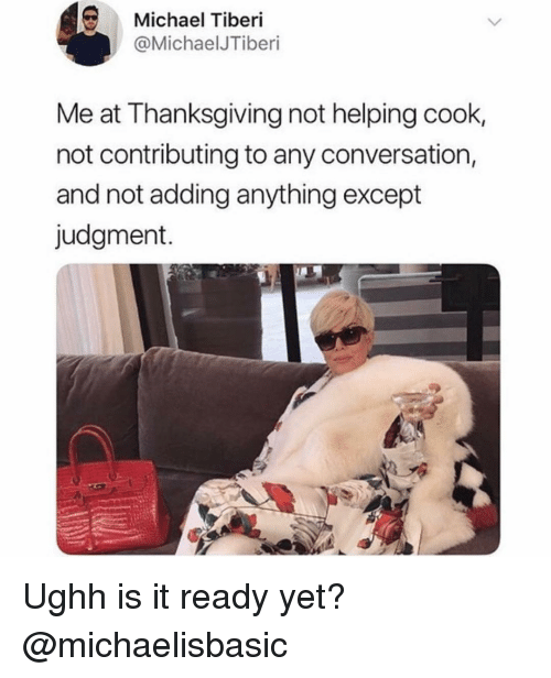 Thanksgiving, Michael, and Girl Memes: Michael Tiberi  @MichaelJTiberi  Me at Thanksgiving not helping cook,  not contributing to any conversation,  and not adding anything except  judgment. Ughh is it ready yet? @michaelisbasic