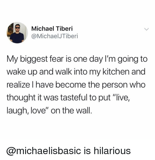 """Love, Live, and Michael: Michael Tiberi  @MichaelJTiberi  My biggest fear is one day I'm going to  wake up and walk into my kitchen and  realize I have become the person who  thought it was tasteful to put """"live,  laugh, love"""" on the wall. @michaelisbasic is hilarious"""