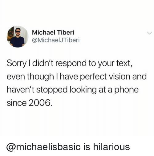Phone, Sorry, and Vision: Michael Tiberi  @MichaelJTiberi  Sorry I didn't respond to your text,  even though I have perfect vision and  haven't stopped looking at a phone  since 2006 @michaelisbasic is hilarious