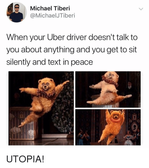 Uber, Michael, and Text: Michael Tiberi  @MichaelJTiberi  When your Uber driver doesn't talk to  you about anything and you get to sit  silently and text in peace UTOPIA!