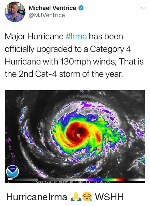 Gif, Memes, and Wshh: Michael Ventrice  @MJVentrice  Major Hurricane #Irma has been  officially upgraded to a Category 4  Hurricane with 130mph winds, That is  the 2nd Cat-4 storm of the year.  NDRA  GIF  OES-FLOATER RBTOPI  P 4 17 15 15 UTC HurricaneIrma 🙏😪 WSHH