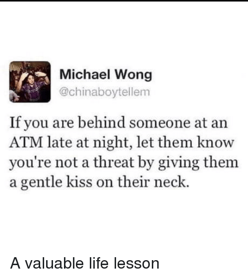 Life Lesson: Michael Wong  @chinaboytellem  If you are behind someone at an  ATM late at night, let them know  you're not a threat by giving them  a gentle kiss on their neck. A valuable life lesson
