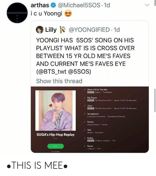Yoongi: @Michael5SOS 1d  arthas  icu Yoongi  Lilly @YOONGIFIED 1d  YOONGI HAS 5SOS' SONG ON HIS  PLAYLIST WHAT IS IS CROSS OVER  BETWEEN 15 YR OLD ME'S FAVES  AND CURRENT ME'S FAVES EYE  (@BTS_twt @5soS)  Show this thread  JWhen I B On Tha Mie  EXPLICIT Rakim The Master  Big Poppa  EXPLICIT The Notorious B.J.G Ready To D  Ke The Remaster  Juicy  EXPLICIT The Notorious 8.1.G. Ready To Die The Remaster  Youngblood  6 Seconds of Summer  Youngblood (Deluxe)  Sucker  Jonas Brothers Sucker  JTalk  Khalid Free Spirit  SUGA's Hip-Hop Replay  Rodeo  BTS  EXPUCIT LR Nas X, Cardi B 7 EP  Panini  PLAY  Lil Nas X 7EP  12 SONGS •THIS IS MEE•
