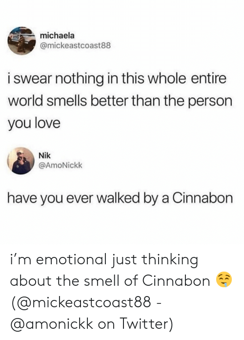 Love, Memes, and Smell: michaela  @mickeastcoast88  i swear nothing in this whole entire  world smells better than the person  you love  Nik  @AmoNickk  have you ever walked by a Cinnabon i'm emotional just thinking about the smell of Cinnabon 🤤 (@mickeastcoast88 - @amonickk on Twitter)