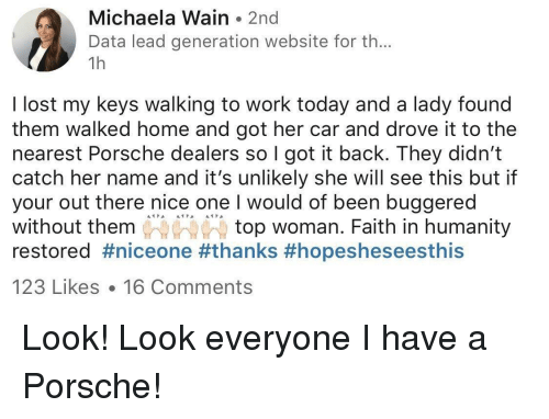 Porsche, Lost, and Work: Michaela Wain 2nd  Data lead generation website for th..  1h  I lost my keys walking to work today and a lady found  them walked home and got her car and drove it to the  nearest Porsche dealers so I got it back. They didn't  catch her name and it's unlikely she will see this but if  your out there nice one I would of been buggered  without them  restored #niceone #thanks #hopesheseesthis  top woman. Faith in humanity  123 Likes 16 Comments
