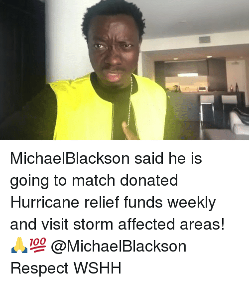 Memes, Respect, and Wshh: MichaelBlackson said he is going to match donated Hurricane relief funds weekly and visit storm affected areas! 🙏💯 @MichaelBlackson Respect WSHH