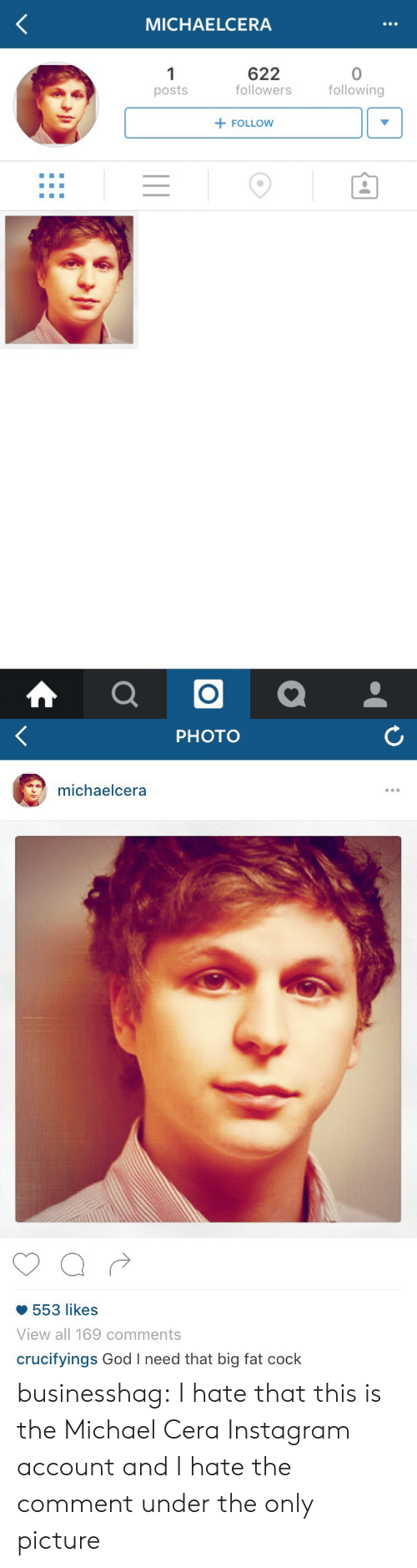 God, Instagram, and Michael Cera: MICHAELCERA  622  followers  0  following  posts  + FOLLOW   PHOTO  michaelcera  553 likes  View all 169 comments  crucifyings God I need that big fat cock businesshag:  I hate that this is the Michael Cera Instagram account and I hate the comment under the only picture