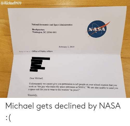 "Nasa, School, and Michael: @Michaelh979  National Aeronautics and Space Administration  Headquarters  Washington, DC 20546-0001  NASA  February 2, 2019  Reply to Atth of:  Office of Public Affairs  Dear Michael,  Unfortunately we cannot give you permission to tell people at your school reunion that you  a space suit for you to wear to the reunion ""as proof.""  as ""the guy who trains the space astronauts at NASA."" We are also unable to send you  Sincerely Michael gets declined by NASA :("