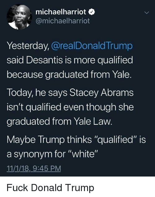 "Donald Trump, Fuck, and Today: michaelharriot o  @michaelharriot  Yesterday, @realDonaldTrump  said Desantis is more qualified  because graduated from Yale  Today, he says Stacey Abram:s  isn't qualified even though she  graduated from Yale Law  Maybe Irump thinks ""qualified"" is  a synonym for ""white""  11/1/18,9:45 PM Fuck Donald Trump"