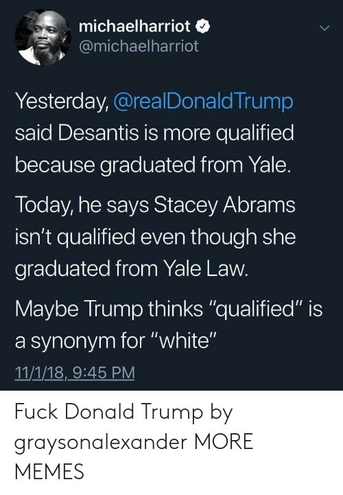 "Dank, Donald Trump, and Memes: michaelharriot o  @michaelharriot  Yesterday, @realDonaldTrump  said Desantis is more qualified  because graduated from Yale  Today, he says Stacey Abram:s  isn't qualified even though she  graduated from Yale Law  Maybe Irump thinks ""qualified"" is  a synonym for ""white""  11/1/18,9:45 PM Fuck Donald Trump by graysonalexander MORE MEMES"