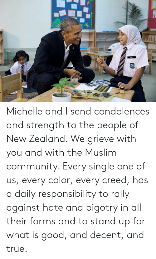 Community, Dank, and Muslim: Michelle and I send condolences and strength to the people of New Zealand. We grieve with you and with the Muslim community. Every single one of us, every color, every creed, has a daily responsibility to rally against hate and bigotry in all their forms and to stand up for what is good, and decent, and true.