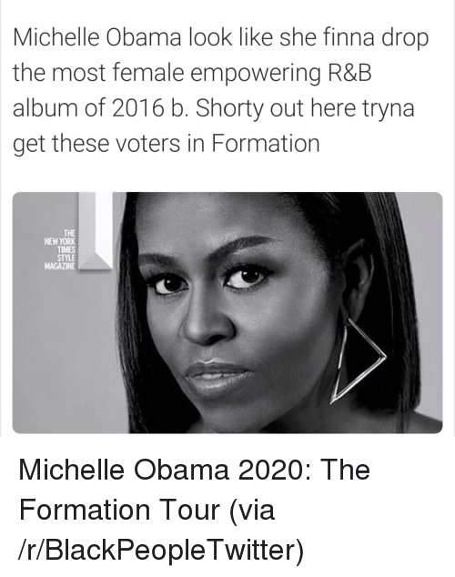 Blackpeopletwitter, Michelle Obama, and New York: Michelle Obama look like she finna drop  the most female empowering R&B  album of 2016 b. Shorty out here tryna  get these voters in Formation  THE  NEW YORK  TIMES  STYLE  MAGAZINE <p>Michelle Obama 2020: The Formation Tour (via /r/BlackPeopleTwitter)</p>