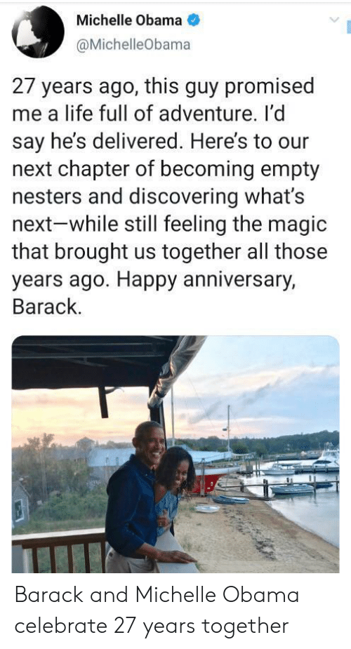 barack: Michelle Obama  @MichelleObama  27 years ago, this guy promised  me a life full of adventure. I'd  say he's delivered. Here's to our  next chapter of becoming empty  nesters and discovering what's  next-while still feeling the magic  that brought us together all those  years ago. Happy anniversary,  Barack. Barack and Michelle Obama celebrate 27 years together