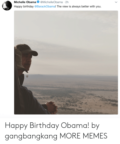 Michellee: Michelle Obama @MichelleObama 2h  Happy birthday @BarackObama! The view is always better with you Happy Birthday Obama! by gangbangkang MORE MEMES