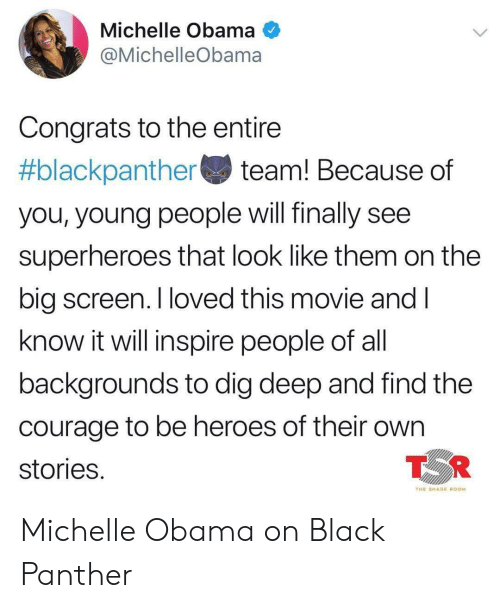 Michelle Obama, Obama, and Shade: Michelle Obama  @MichelleObama  Congrats to the entire  #blackpanther team! Because of  you, young people will finally see  superheroes that look like them on the  big screen. I loved this movie andI  know it will inspire people of al  backgrounds to dig deep and find the  courage to be heroes of their own  stories  TOR  THE SHADE ROOM Michelle Obama on Black Panther