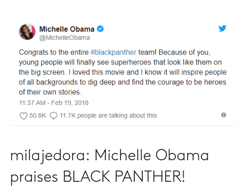 Michellee: Michelle Obama  @MichelleObama  Congrats to the entire #blackpanther team! Because of you.  young people will finally see superheroes that look like them on  the big screen. I loved this movie and I know it will inspire people  of all backgrounds to dig deep and find the courage to be heroes  of their own stories.  11:37 AM - Feb 19, 2018  50.8K  11.7K people are talking about this milajedora:  Michelle Obama praises BLACK PANTHER!