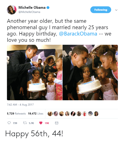 Michellee: Michelle Obama  @MichelleObama  Following  Another year older, but the same  phenomenal guy I married nearly 25 years  ago. Happy birthday, @BarackObama -- we  love you so much!  7:42 AM-4 Aug 2017  5,729 Retweets 19,472 Likes  9 Happy 56th, 44!