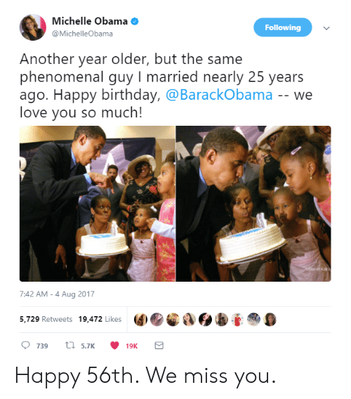 Michellee: Michelle Obama  @MichelleObama  Following  Another year older, but the same  phenomenal guy I married nearly 25 years  ago. Happy birthday, @BarackObama -- we  love you so much!  7:42 AM-4 Aug 2017  5,729 Retweets 19,472 Likes  9 Happy 56th. We miss you.