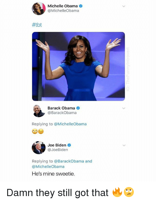 Joe Biden, Michelle Obama, and Obama: Michelle Obama  @MichelleObama  #tbt  Barack Obama  @BarackObama  Replying to @MichelleObama  Joe Biden  @JoeBiden  Replying to @BarackObama and  @MichelleObama  He's mine sweetie. Damn they still got that 🔥🙄