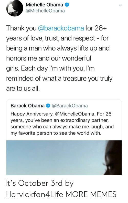 Michellee: Michelle Obama  @MichelleObama  Thank you @barackobama for 26+  years of love, trust, and respect - for  being a man who always lifts up and  honors me and our wonderful  girls. Each day I'm with you, I'm  reminded of what a treasure you truly  are to us all  Barack Obama @BarackObama  Happy Anniversary, @MichelleObama. For 26  years, you've been an extraordinary partner,  someone who can always make me laugh, and  my favorite person to see the world with. It's October 3rd by Harvickfan4Life MORE MEMES