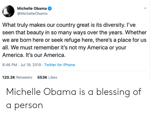 America, Iphone, and Michelle Obama: Michelle Obama  @MichelleObama  What truly makes our country great is its diversity. l've  seen that beauty in so many ways over the years. Whether  we are born here or seek refuge here, there's a place for us  all. We must remember it's not my America or your  America. It's our America.  8:46 PM Jul 19, 2019 Twitter for iPhone  .  120.2K Retweets  553K Likes Michelle Obama is a blessing of a person